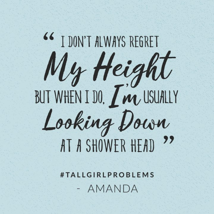 tall girl problems: I don't always regret my height but when I do, I'm usually looking down at a shower head